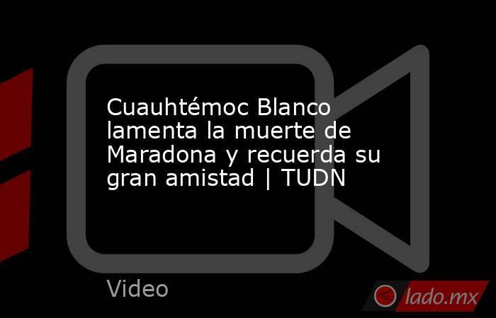 Cuauhtémoc Blanco lamenta la muerte de Maradona y recuerda su gran amistad | TUDN. Noticias en tiempo real