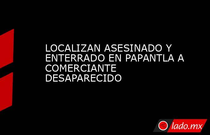 LOCALIZAN ASESINADO Y ENTERRADO EN PAPANTLA A COMERCIANTE DESAPARECIDO. Noticias en tiempo real