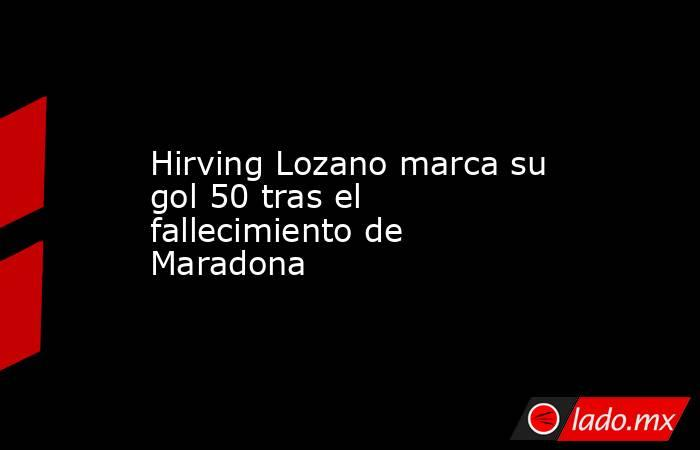 Hirving Lozano marca su gol 50tras el fallecimiento de Maradona . Noticias en tiempo real
