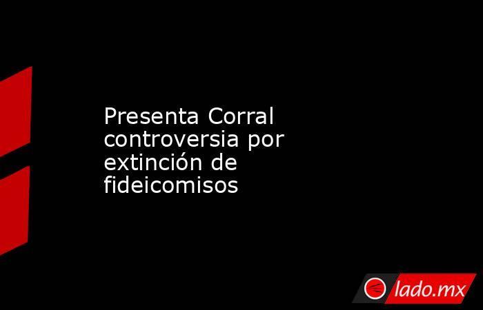 Presenta Corral controversia por extinción de fideicomisos. Noticias en tiempo real