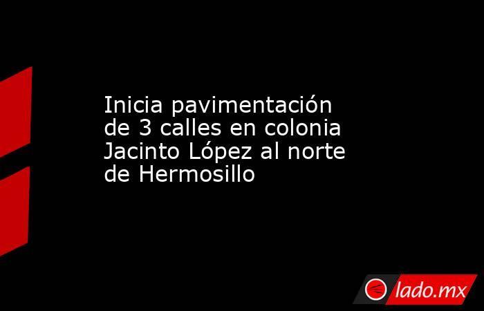 Inicia pavimentación de 3 calles en colonia Jacinto López al norte de Hermosillo. Noticias en tiempo real