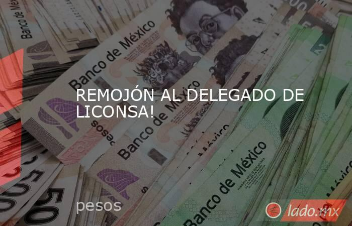REMOJÓN AL DELEGADO DE LICONSA!. Noticias en tiempo real