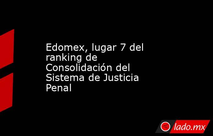 Edomex, lugar 7 del ranking de Consolidación del Sistema de Justicia Penal. Noticias en tiempo real