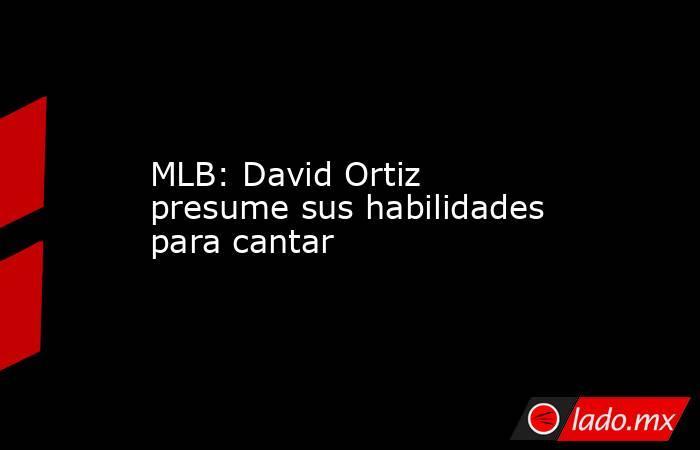 MLB: David Ortiz presume sus habilidades para cantar. Noticias en tiempo real