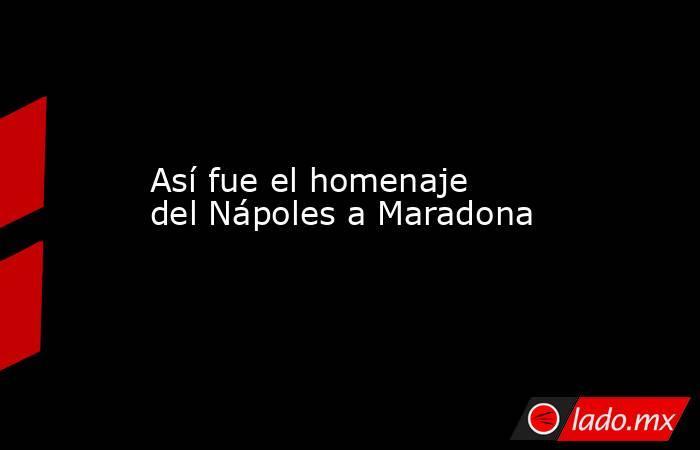 Así fue el homenaje del Nápoles a Maradona. Noticias en tiempo real