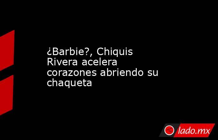 ¿Barbie?, Chiquis Rivera acelera corazones abriendo su chaqueta. Noticias en tiempo real
