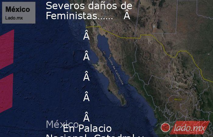 Severos daños de Feministas…… En Palacio Nacional, Catedral y plancha del zócalo. Noticias en tiempo real