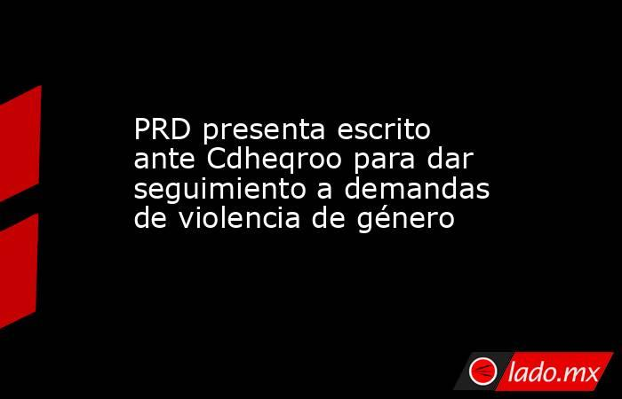 PRD presenta escrito ante Cdheqroo para dar seguimiento a demandas de violencia de género. Noticias en tiempo real