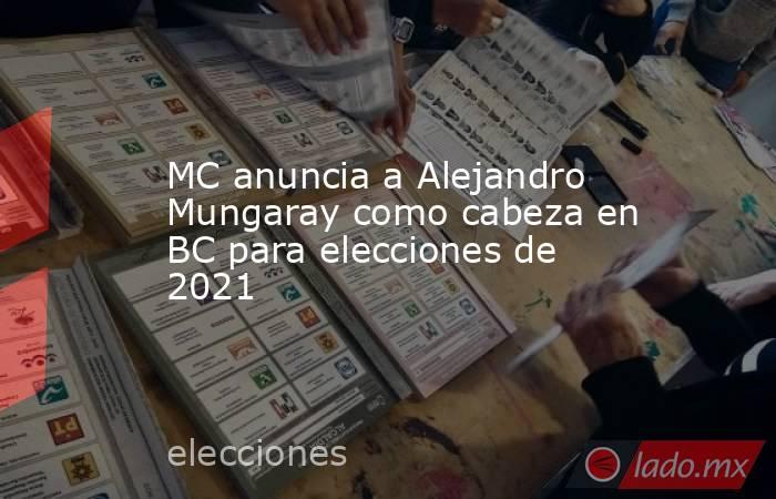 MC anuncia a Alejandro Mungaray como cabeza en BC para elecciones de 2021. Noticias en tiempo real