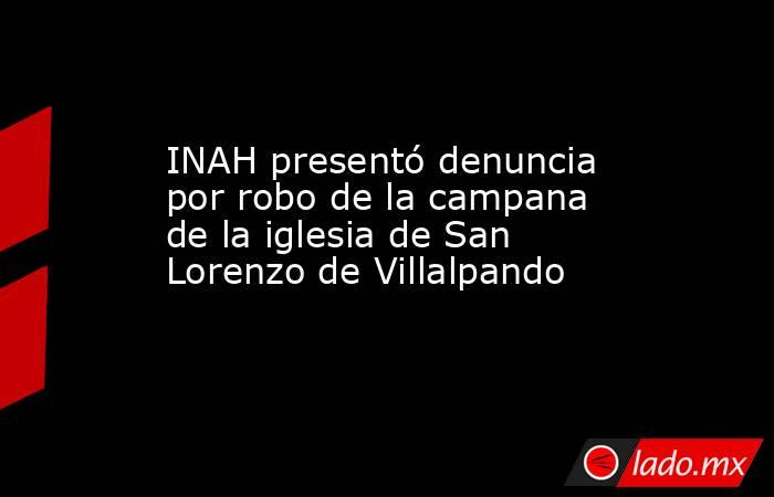 INAH presentó denuncia por robo de la campana de la iglesia de San Lorenzo de Villalpando. Noticias en tiempo real