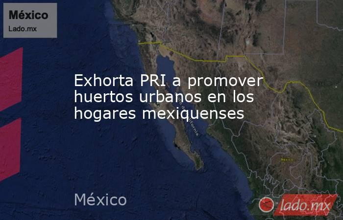 Exhorta PRI a promover huertos urbanos en los hogares mexiquenses. Noticias en tiempo real