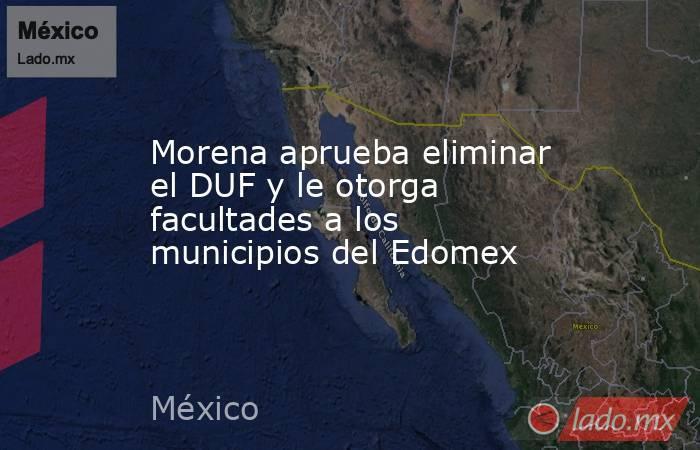 Morena aprueba eliminar el DUF y le otorga facultades a los municipios del Edomex. Noticias en tiempo real