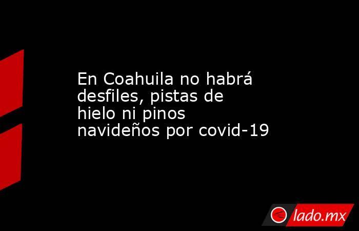 En Coahuila no habrá desfiles, pistas de hielo ni pinos navideños por covid-19. Noticias en tiempo real