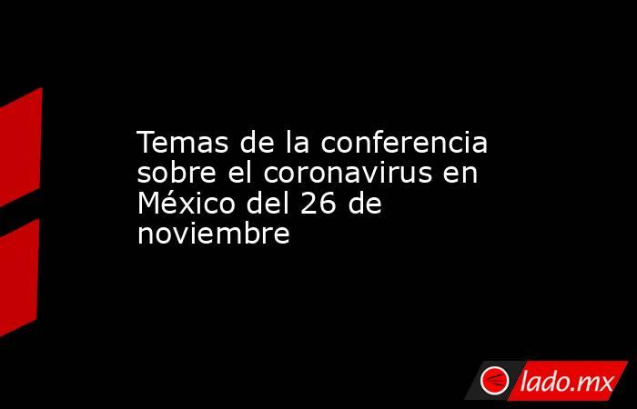 Temas de la conferencia sobre el coronavirus en México del 26 de noviembre. Noticias en tiempo real