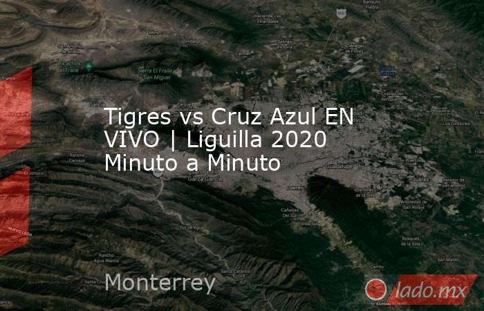 Tigres vs Cruz Azul EN VIVO   Liguilla 2020 Minuto a Minuto. Noticias en tiempo real