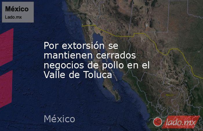 Por extorsión se mantienen cerrados negocios de pollo en el Valle de Toluca. Noticias en tiempo real