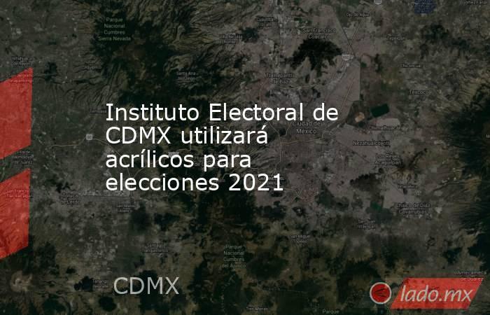 Instituto Electoral de CDMX utilizará acrílicos para elecciones 2021. Noticias en tiempo real