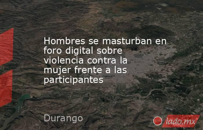 Hombres se masturban en foro digital sobre violencia contra la mujer frente a las participantes. Noticias en tiempo real