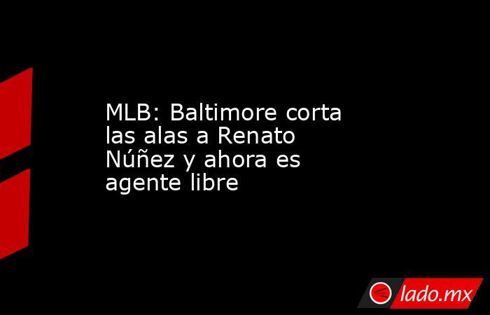 MLB: Baltimore corta las alas a Renato Núñez y ahora es agente libre. Noticias en tiempo real