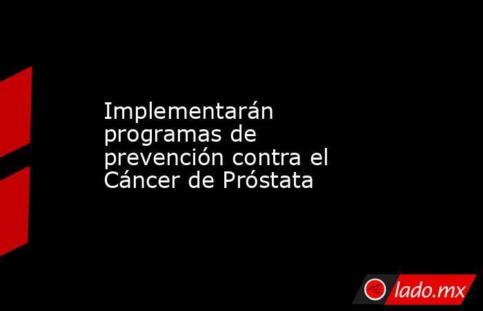 Implementarán programas de prevención contra el Cáncer de Próstata. Noticias en tiempo real