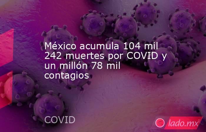 México acumula 104 mil 242 muertes por COVID y un millón 78 mil contagios. Noticias en tiempo real