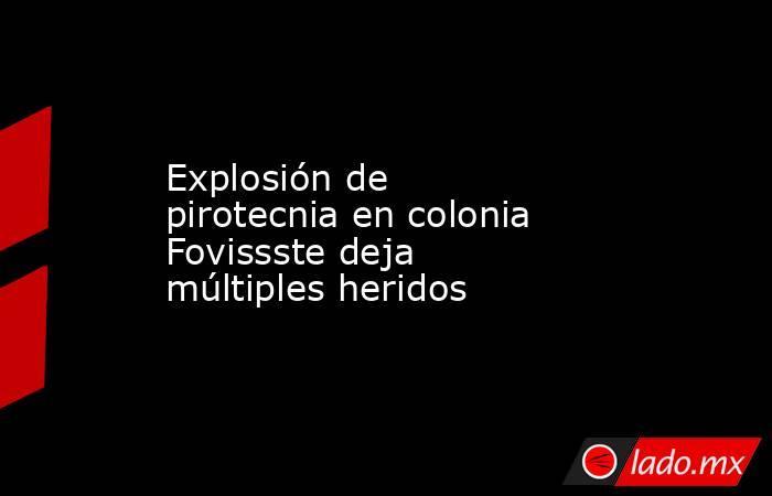 Explosión de pirotecnia en colonia Fovissste deja múltiples heridos. Noticias en tiempo real