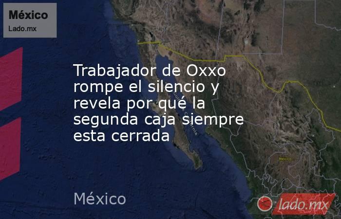 Trabajador de Oxxo rompe el silencio y revela por qué la segunda caja siempre esta cerrada. Noticias en tiempo real
