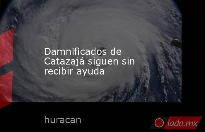 Damnificados de Catazajá siguen sin recibir ayuda. Noticias en tiempo real