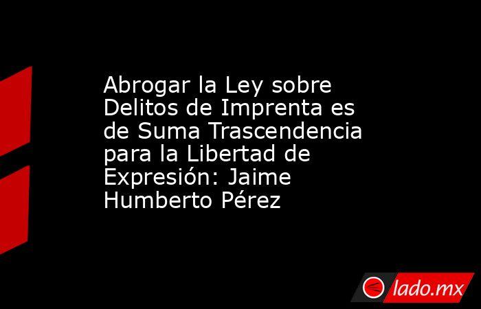 Abrogar la Ley sobre Delitos de Imprenta es de Suma Trascendencia para la Libertad de Expresión: Jaime Humberto Pérez. Noticias en tiempo real