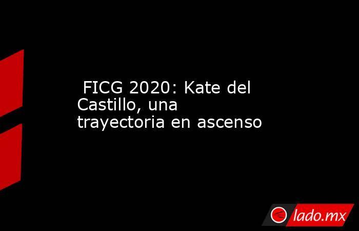 FICG 2020: Kate del Castillo, una trayectoria en ascenso. Noticias en tiempo real