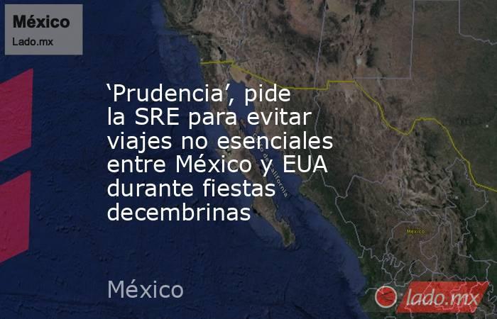 'Prudencia', pide la SRE para evitar viajes no esenciales entre México y EUA durante fiestas decembrinas. Noticias en tiempo real