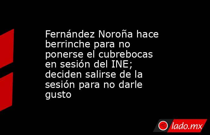Fernández Noroña hace berrinche para no ponerse el cubrebocas en sesión del INE; deciden salirse de la sesión para no darle gusto. Noticias en tiempo real