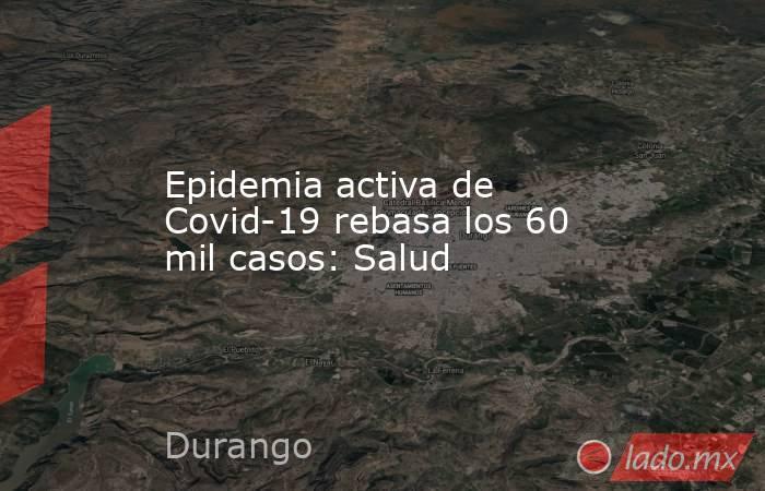 Epidemia activa de Covid-19 rebasa los 60 mil casos: Salud. Noticias en tiempo real