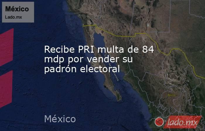 Recibe PRI multa de 84 mdp por vender su padrón electoral. Noticias en tiempo real