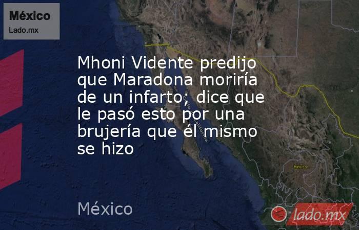 Mhoni Vidente predijo que Maradona moriría de un infarto; dice que le pasó esto por una brujería que él mismo se hizo. Noticias en tiempo real