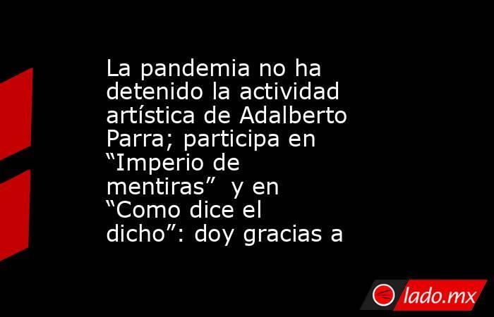 """La pandemia no ha detenido la actividad artística de Adalberto Parra; participa en """"Imperio de mentiras"""" y en """"Como dice el dicho"""": doy gracias a. Noticias en tiempo real"""