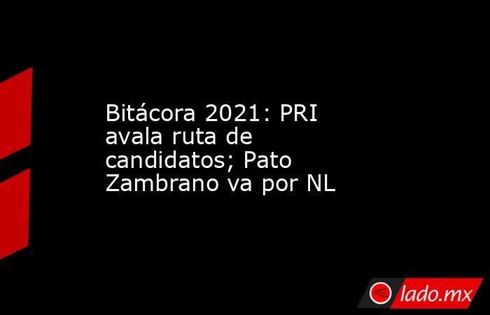 Bitácora 2021: PRI avala ruta de candidatos; Pato Zambrano va por NL. Noticias en tiempo real