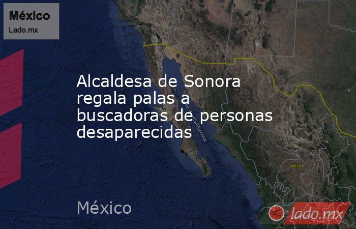 Alcaldesa de Sonora regala palas a buscadoras de personas desaparecidas. Noticias en tiempo real