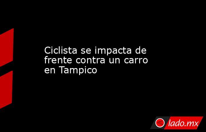 Ciclista se impacta de frente contra un carro en Tampico. Noticias en tiempo real