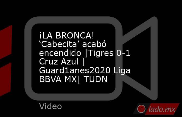 ¡LA BRONCA! 'Cabecita' acabó encendido |Tigres 0-1 Cruz Azul | Guard1anes2020 Liga BBVA MX| TUDN. Noticias en tiempo real