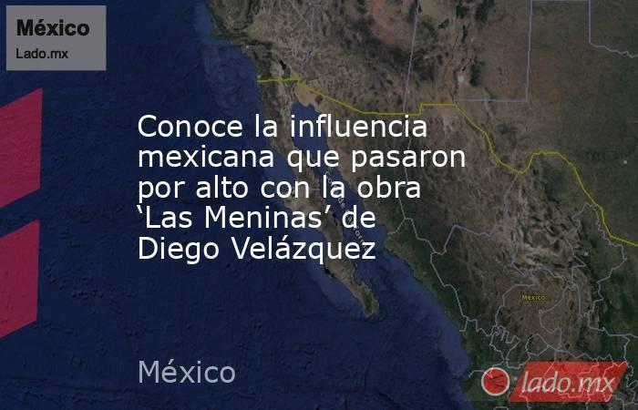 Conoce la influencia mexicana que pasaron por alto con la obra 'Las Meninas' de Diego Velázquez. Noticias en tiempo real