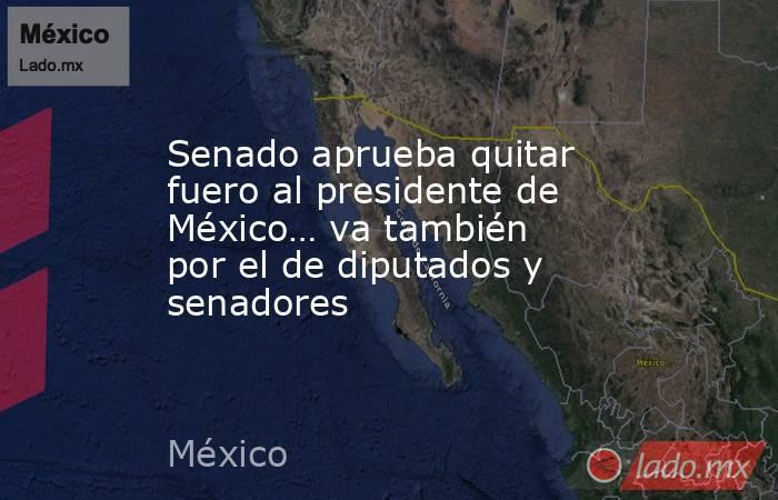 Senado aprueba quitar fuero al presidente de México… va también por el de diputados y senadores. Noticias en tiempo real