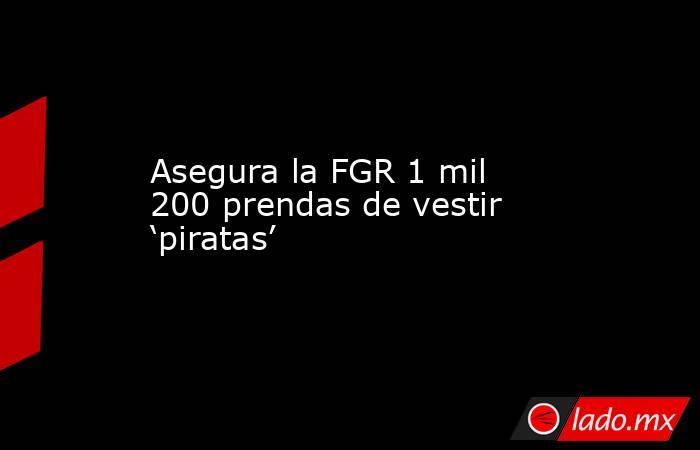 Asegura la FGR 1 mil 200 prendas de vestir 'piratas'. Noticias en tiempo real