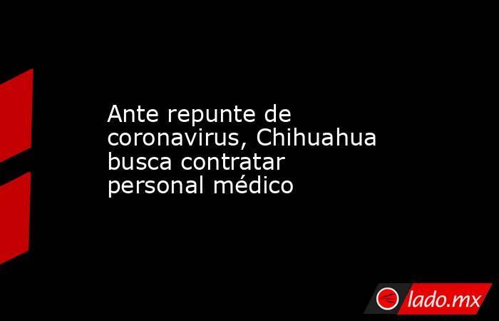 Ante repunte de coronavirus, Chihuahua busca contratar personal médico. Noticias en tiempo real