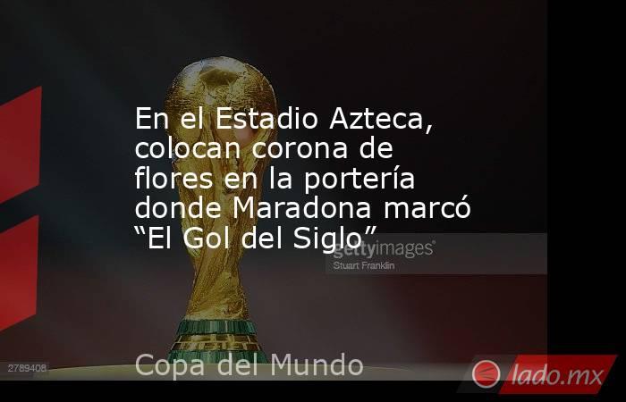 """En el Estadio Azteca, colocan corona de flores en la portería donde Maradona marcó """"El Gol del Siglo"""". Noticias en tiempo real"""