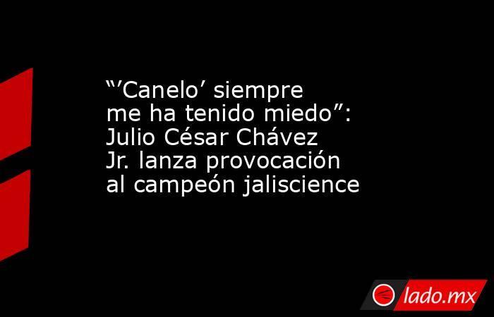"""""""'Canelo' siempre me ha tenido miedo"""": Julio César Chávez Jr. lanza provocación al campeón jaliscience. Noticias en tiempo real"""