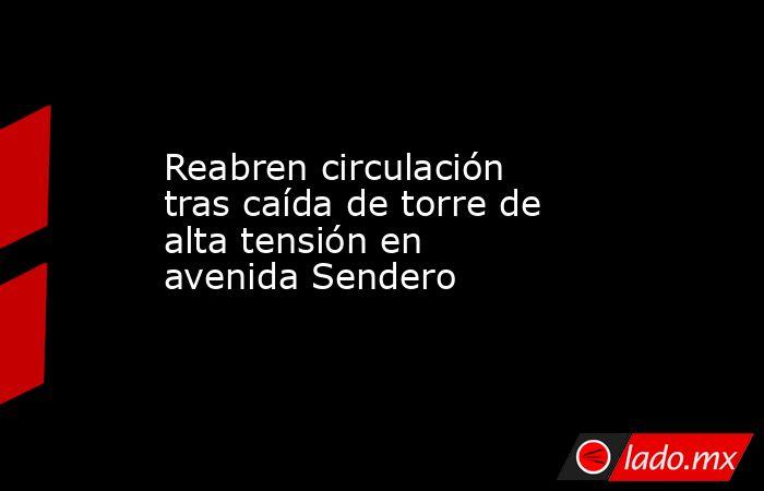 Reabren circulación tras caída de torre de alta tensiónen avenida Sendero . Noticias en tiempo real
