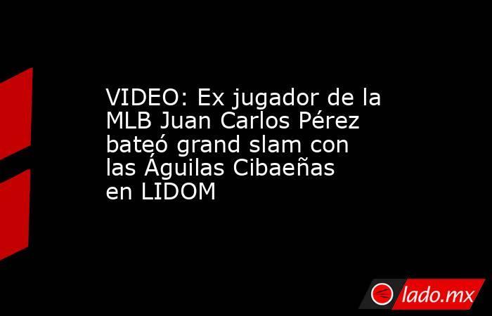 VIDEO: Ex jugador de la MLB Juan Carlos Pérez bateó grand slam con las Águilas Cibaeñas en LIDOM. Noticias en tiempo real