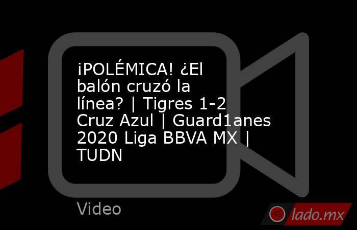 ¡POLÉMICA! ¿El balón cruzó la línea? | Tigres 1-2 Cruz Azul | Guard1anes 2020 Liga BBVA MX | TUDN. Noticias en tiempo real