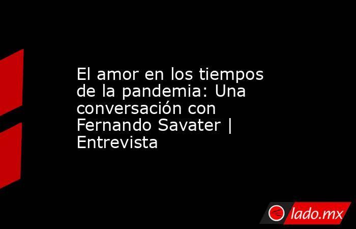 El amor en los tiempos de la pandemia: Una conversación con Fernando Savater | Entrevista. Noticias en tiempo real